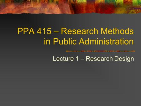PPA 415 – Research Methods in Public Administration Lecture 1 – Research Design.