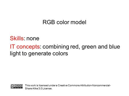 RGB color model Skills: none IT concepts: combining red, green and blue light to generate colors This work is licensed under a Creative Commons Attribution-Noncommercial-