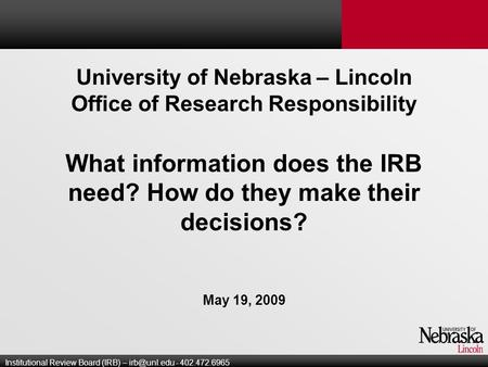 University of Nebraska – Lincoln Office of Research Responsibility What information does the IRB need? How do they make their decisions? May 19, 2009 Institutional.