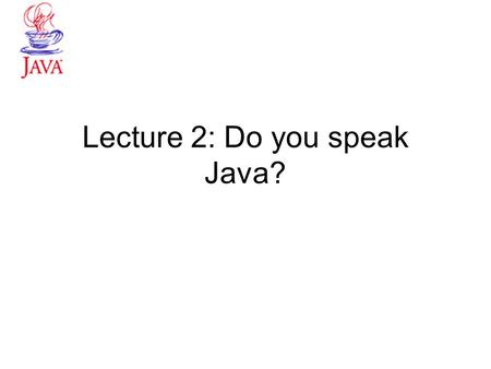Lecture 2: Do you speak Java?. From Problem to Program Last Lecture we looked at modeling with objects! Steps to solving a business problem –Investigate.
