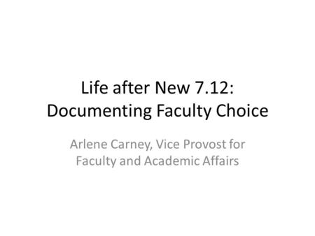 Life after New 7.12: Documenting Faculty Choice Arlene Carney, Vice Provost for Faculty and Academic Affairs.