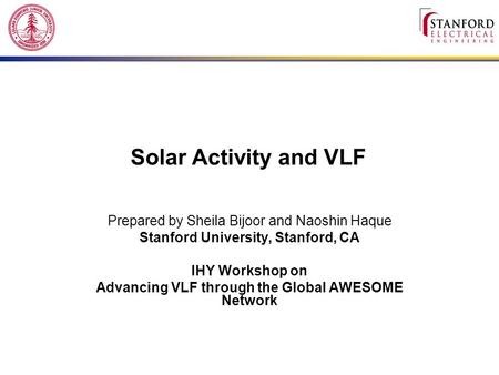 Solar Activity and VLF Prepared by Sheila Bijoor and Naoshin Haque Stanford University, Stanford, CA IHY Workshop on Advancing VLF through the Global AWESOME.