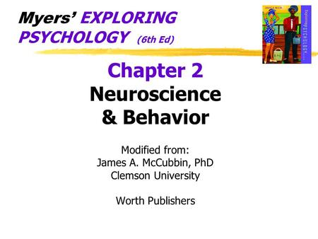 Chapter 2 Neuroscience & Behavior Modified from: James A. McCubbin, PhD Clemson University Worth Publishers Myers' EXPLORING PSYCHOLOGY (6th Ed)