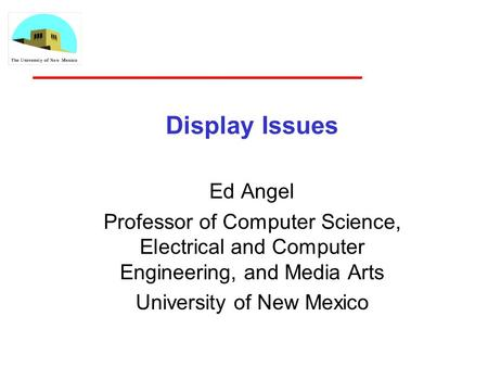 Display Issues Ed Angel Professor of Computer Science, Electrical and Computer Engineering, and Media Arts University of New Mexico.