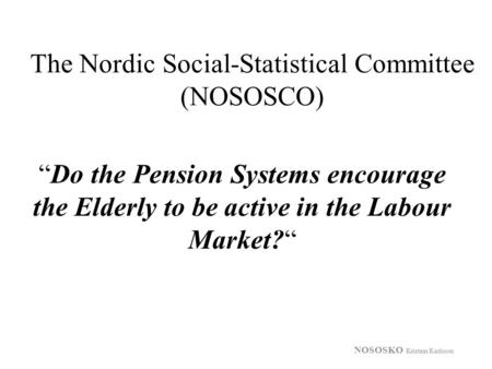 "The Nordic Social-Statistical Committee (NOSOSCO) NOSOSKO Kristinn Karlsson ""Do the Pension Systems encourage the Elderly to be active in the Labour Market?"""