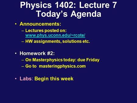 Physics 1402: Lecture 7 Today's Agenda Announcements: –Lectures posted on: www.phys.uconn.edu/~rcote/ www.phys.uconn.edu/~rcote/ –HW assignments, solutions.