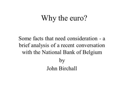 Why the euro? Some facts that need consideration - a brief analysis of a recent conversation with the National Bank of Belgium by John Birchall.