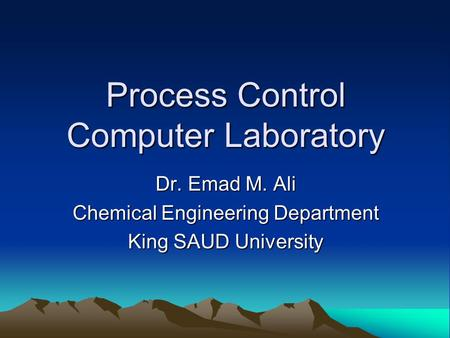 Process Control Computer Laboratory Dr. Emad M. Ali Chemical Engineering Department King SAUD University.