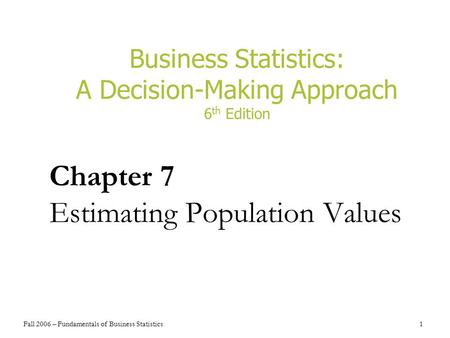 Fall 2006 – Fundamentals of Business Statistics 1 Business Statistics: A Decision-Making Approach 6 th Edition Chapter 7 Estimating Population Values.