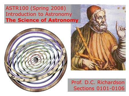 ASTR100 (Spring 2008) Introduction to Astronomy The Science of Astronomy Prof. D.C. Richardson Sections 0101-0106.