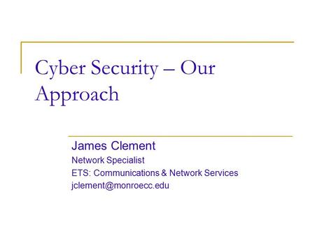 Cyber Security – Our Approach James Clement Network Specialist ETS: Communications & Network Services