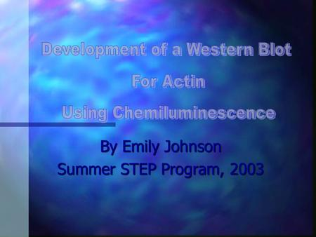 By Emily Johnson Summer STEP Program, 2003 Objective: Develop Non-radioactive Western Specific Aims: Show we can use the actin antibody to specifically.