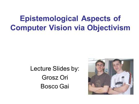 Epistemological Aspects of Computer Vision via Objectivism Lecture Slides by: Grosz Ori Bosco Gai.
