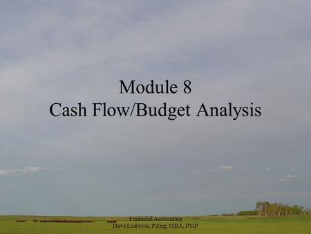 Financial Accounting Dave Ludwick, P.Eng, MBA, PMP Module 8 Cash Flow/Budget Analysis.