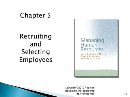 5-1 Copyright ©2010 Pearson Education, Inc. publishing as Prentice Hall Recruiting and Selecting Employees Chapter 5.