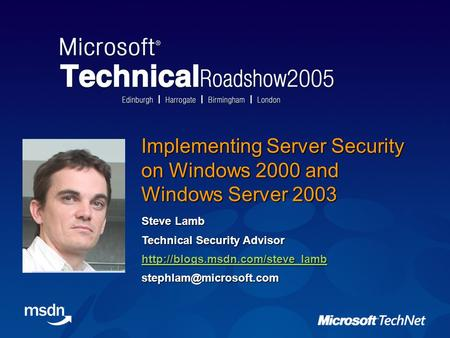 Implementing Server Security on Windows 2000 and Windows Server 2003 Steve Lamb Technical Security Advisor