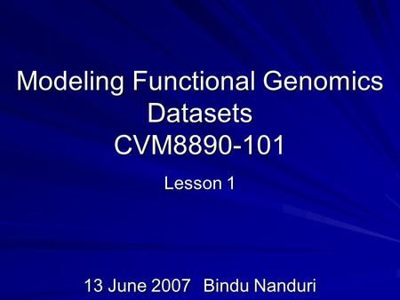 Modeling Functional Genomics Datasets CVM8890-101 Lesson 1 13 June 2007Bindu Nanduri.