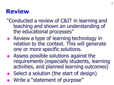 "1 Review ""Conducted a review of C&IT in learning and teaching and shown an understanding of the educational processes"" u Review a type of learning technology."