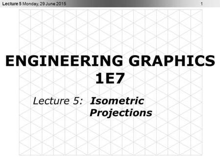 Lecture 5 Monday, 29 June 2015 1 ENGINEERING GRAPHICS 1E7 Lecture 5: Isometric Projections.