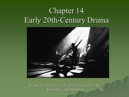 Chapter 14 Early 20th-Century Drama From An Outline of English Literature by Thornley and Roberts.