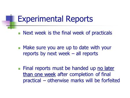 Experimental Reports Next week is the final week of practicals Make sure you are up to date with your reports by next week – all reports no later than.