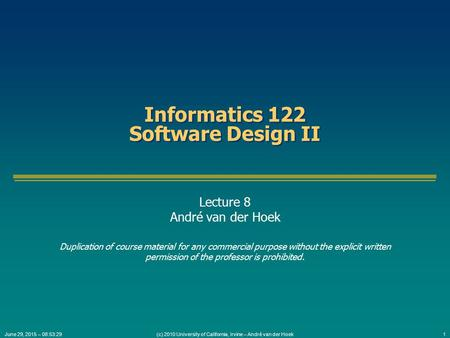 (c) 2010 University of California, Irvine – André van der Hoek1June 29, 2015 – 08:55:05 Informatics 122 Software Design II Lecture 8 André van der Hoek.