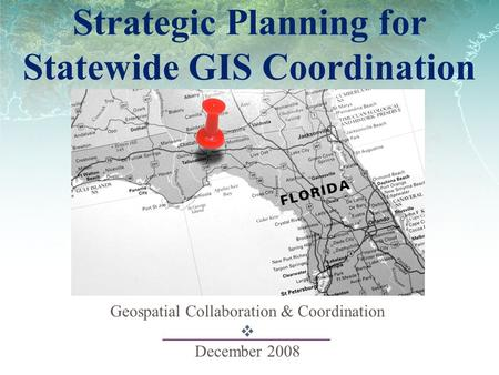 Strategic Planning for Statewide GIS Coordination Geospatial Collaboration & Coordination  December 2008.