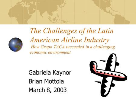 The Challenges of the Latin American Airline Industry How Grupo TACA succeeded in a challenging economic environment Gabriela Kaynor Brian Mottola March.