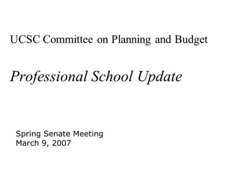 UCSC Committee on Planning and Budget Professional School Update Spring Senate Meeting March 9, 2007 Spring Senate Meeting March 9, 2007.