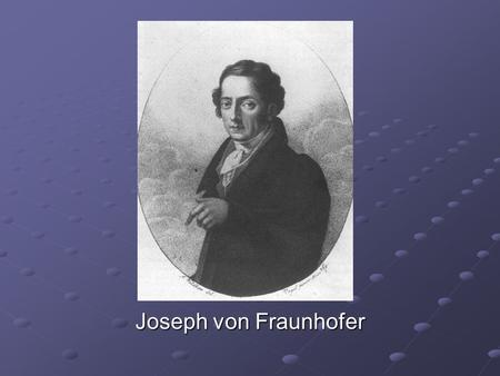 Joseph von Fraunhofer. Fast Facts Born 6 March 1787 in Straubing Youngest of 11 children Father was glass grinder Both parents died when he was 12 Went.