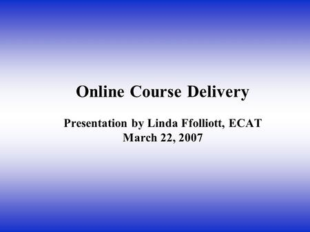 Online Course Delivery Presentation by Linda Ffolliott, ECAT March 22, 2007.