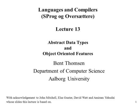 1 Languages and Compilers (SProg og Oversættere) Lecture 13 Abstract Data Types and Object Oriented Features Bent Thomsen Department of Computer Science.