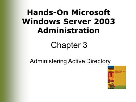 Hands-On Microsoft Windows Server 2003 Administration Chapter 3 Administering Active Directory.