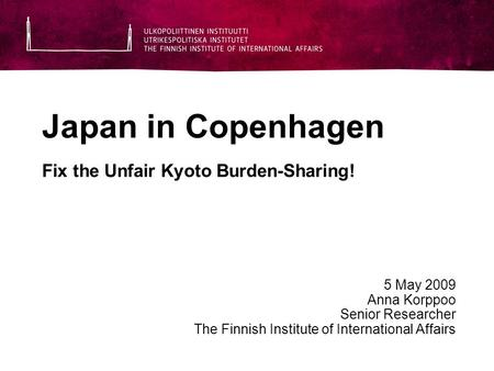 Japan in Copenhagen Fix the Unfair Kyoto Burden-Sharing! 5 May 2009 Anna Korppoo Senior Researcher The Finnish Institute of International Affairs.