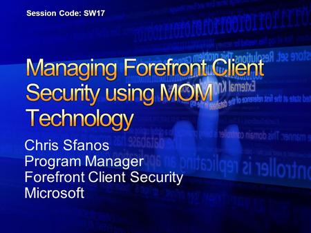 Chris Sfanos Program Manager Forefront Client Security Microsoft Session Code: SW17.