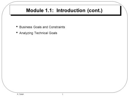 1 K. Salah Module 1.1: Introduction (cont.) Business Goals and Constraints Analyzing Technical Goals.