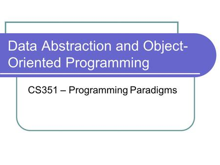 Data Abstraction and Object- Oriented Programming CS351 – Programming Paradigms.