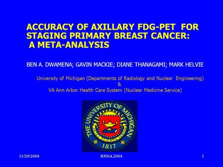 11/29/2004RSNA 20041 ACCURACY OF AXILLARY FDG-PET FOR STAGING PRIMARY BREAST CANCER: A META-ANALYSIS BEN A. DWAMENA; GAVIN MACKIE; DIANE THANAGAMI; MARK.