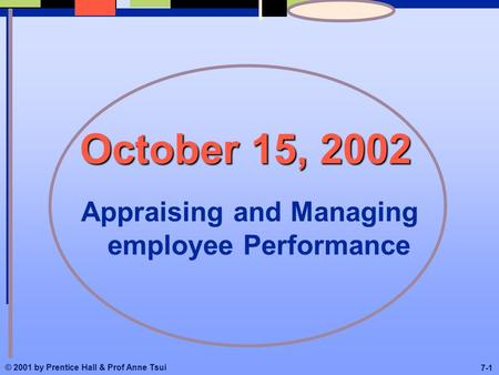 © 2001 by Prentice Hall & Prof Anne Tsui 7-1 October 15, 2002 Appraising and Managing employee Performance.