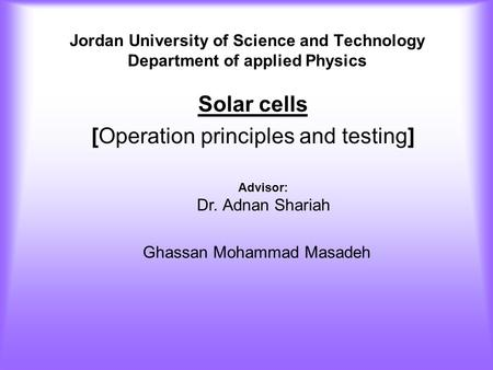Jordan University of Science and Technology Department of applied Physics Solar cells [Operation principles and testing] Advisor: Dr. Adnan Shariah Ghassan.