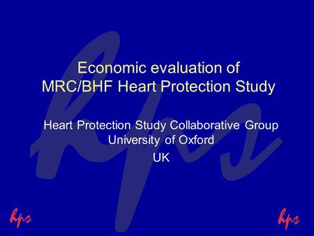 Economic evaluation of MRC/BHF Heart Protection Study Heart Protection Study Collaborative Group University of Oxford UK.