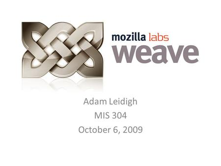 Adam Leidigh MIS 304 October 6, 2009. What is it? Weave is a desktop integration program Allows user to access bookmarks, tabs, web history from one computer.