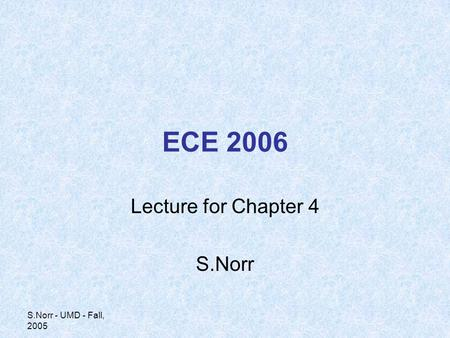 S.Norr - UMD - Fall, 2005 ECE 2006 Lecture for Chapter 4 S.Norr.