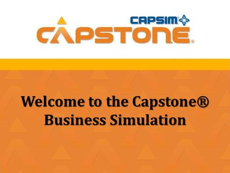Welcome to the Capstone® Business Simulation. Objectives  Demonstrate effectiveness of multi-discipline teams working together.  Use strategic thinking.