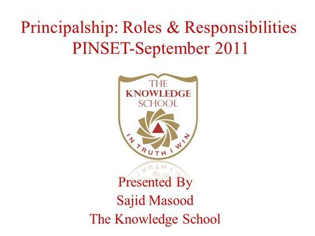 Principalship: Roles & Responsibilities PINSET-September 2011 Presented By Sajid Masood The Knowledge School.