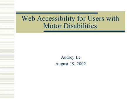 Web Accessibility for Users with Motor Disabilities Audrey Le August 19, 2002.