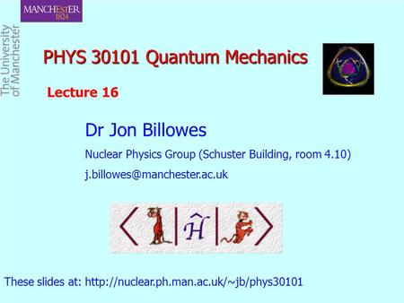 PHYS 30101 Quantum Mechanics PHYS 30101 Quantum Mechanics Dr Jon Billowes Nuclear Physics Group (Schuster Building, room 4.10)