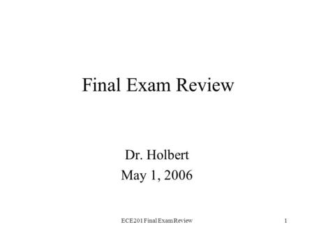 ECE201 Final Exam Review1 Final Exam Review Dr. Holbert May 1, 2006.
