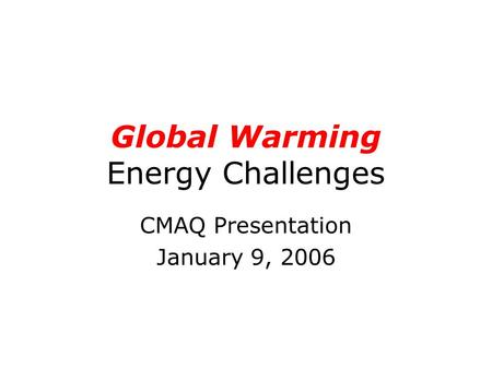 Global Warming Energy Challenges CMAQ Presentation January 9, 2006.