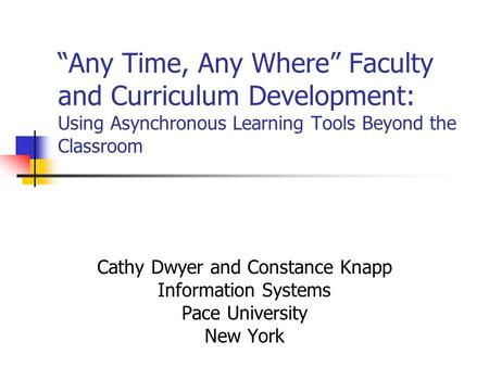 """Any Time, Any Where"" Faculty and Curriculum Development: Using Asynchronous Learning Tools Beyond the Classroom Cathy Dwyer and Constance Knapp Information."